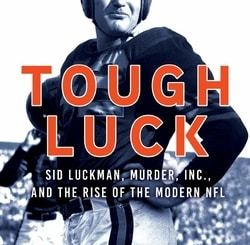Tough Luck: Sid Luck­man, Mur­der, Inc., and the Rise of the Mod­ern NFL by R. D. Rosen