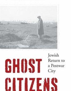 Ghost Citizens: Jewish Return to a Postwar City by Professor Lukasz Krzyzanowski