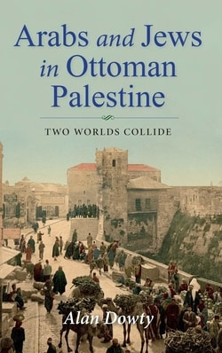 Arabs and Jews in Ottoman Palestine: Two Worlds Collide by Alan Dowty