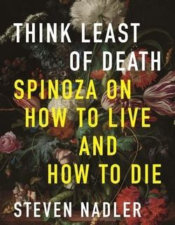 Think Least of Death: Spinoza On How To Live And How To Die by Steven Nadler