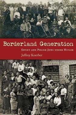 Borderland Generation: Soviet and Polish Jews under Hitler by Jeffrey Koerber