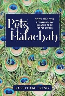 Pets in Halacha: A Comprehensive Halachic Guide for Pet Owners by Rabbi Chaim L. Belsky