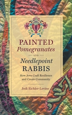 Painted Pomegranates and Needlepoint Rabbis: How Jews Craft Resilience and Create Community by Jodi Eichler-Levine
