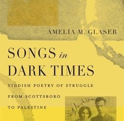 Songs in Dark Times: Yiddish Poetry of Struggle from Scottsboro to Palestine by Amelia M. Glaser