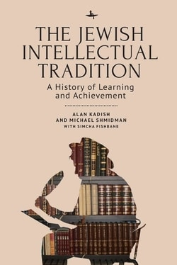 The Jew­ish Intel­lec­tu­al Tra­di­tion: A His­to­ry of Learn­ing and Achievement by Alan Kadish, Michael A. Shmidman, Sim­cha Fishbane
