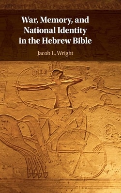 War, Memory, and National Identity in the byHebrew Bible by Jacob L. Wright