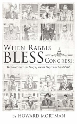 When Rabbis Bless Congress: The Great American Story of Jewish Prayers on Capitol Hill by Howard Mortman