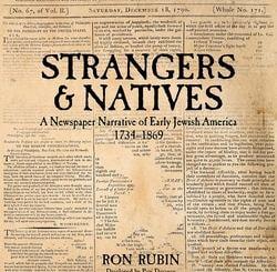 Strangers & Natives: A Newspaper Narrative of Early Jewish America 1734 -1869 by Ron Rubin