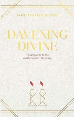 Davening Divine: A Companion to the Weekly Shabbat Davening by Rabbi Ephraim Epstein