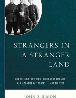 Strangers in a Stranger Land: How One Country's Jews Fought an Unwinnable War alongside Nazi Troops… and Survived by John B. Simon