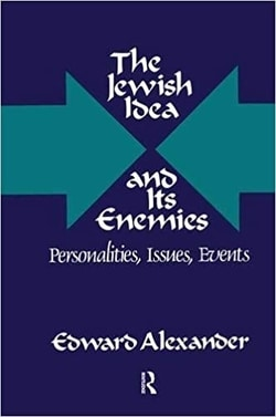 The Jewish Idea and Its Enemies: Personalities, Issues, Events by Edward Alexander