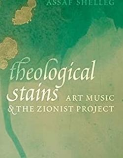 Theological Stains: Art Music and the Zionist Project by Assaf Shelleg