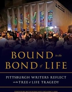 Bound in the Bond of Life: Pitts­burgh Writ­ers Reflect on the Tree of Life Tragedy