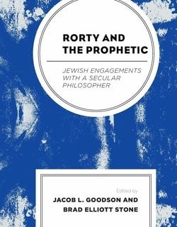 Rorty and the Prophetic: Jewish Engagements with a Secular Philosopher; edited by by Jacob L. Goodson, Brad Elliott Stone