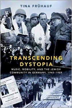 Transcending Dystopia: Music, Mobility, and the Jewish Community in Germany, 1945-1989 by Tina Frühauf