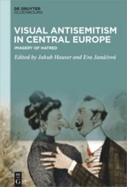 Visual Antisemitism in Central Europe: Imagery of Hatred by Jakub Hauser, Eva Janáová