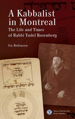 A Kabbalist in Montreal: The Life and Times of Rabbi Yudel Rosenberg by Ira Robinson