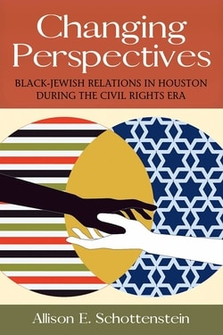Changing Perspectives: Black-Jewish Relations in Houston during the Civil Rights Era by Allison E Schottenstein