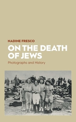 On the Death of Jews: Photographs and History by Nadine Fresco