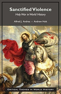 Sanctified Violence: Holy War in World History by Alfred J. Andrea, Andrew Holt