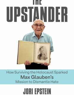 The Upstander: How Surviving the Holocaust Sparked Max Glauben's Mission to Dismantle Hate by Jori Epstein