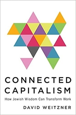Connected Capitalism: How Jewish Wisdom Can Transform Work by David Weitzner