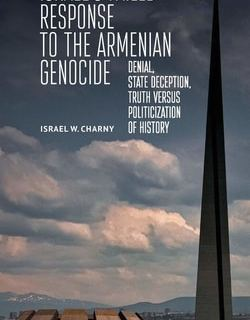 Israel's Failed Response to the Armenian Genocide: Denial, State Deception, Truth versus Politicization of History by Israel W. Charny