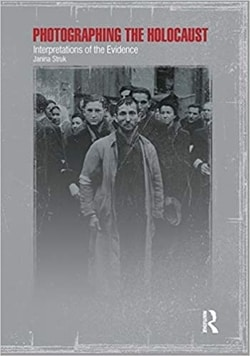 Photographing the Holocaust: Interpretations of the Evidence by Janina Struk