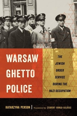Warsaw Ghetto Police: The Jewish Order Service during the Nazi Occupation by Katarzyna Person