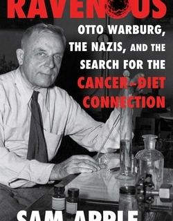 Ravenous: Otto Warburg, the Nazis, and the Search for the Cancer-Diet Connection by Sam Apple