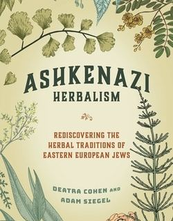 Ashkenazi Herbalism: Rediscovering the Herbal Traditions of Eastern European Jews by Deatra Cohen, Adam Siegel