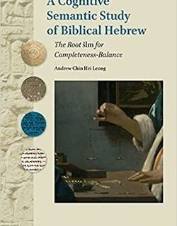 A Cognitive Semantic Study of Biblical Hebrew; The Root šlm for Completeness-Balance by Andrew Chin Hei Leong
