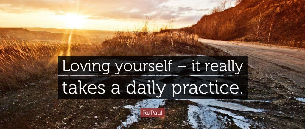 """Loving yourself - it really takes a daily practice."" RuPaul"
