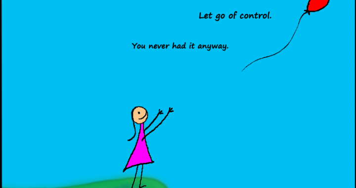 """Let go of control. You never had it anyway."""