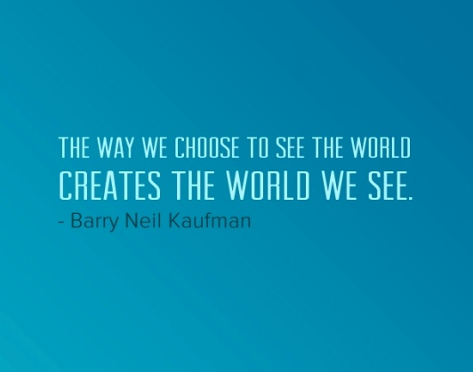 """The way we choose to see the world creates the world we see."" Barry Neil Kaufman"