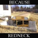 Because Redneck Bug Out Shelter