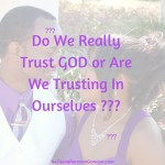 Do We Really Trust GOD or Are We Trusting In Ourselves