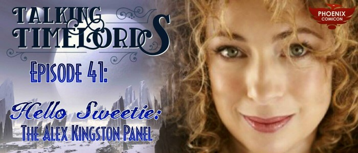 Talking Timelords Ep. 41: Hello Sweetie – The Alex Kingston Panel