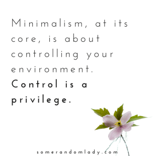 Minimalism, at its core, is about controlling your environment. Control is a privilege.