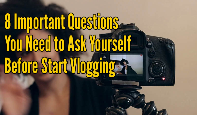 8 Important Questions you need to ask yourself before start vlogging