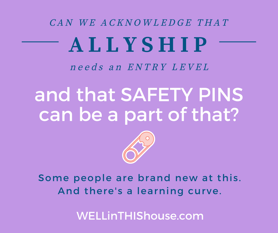 Can we acknowledge that allyship needs an entry level and that safety pins can be part of that? Some people are brand new at this, and there's a learning curve.