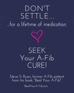 Don't Settle for a lifetime on medication - Seek your A-Fib Cure