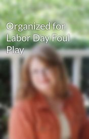 Organized for Labor Day Foul Play