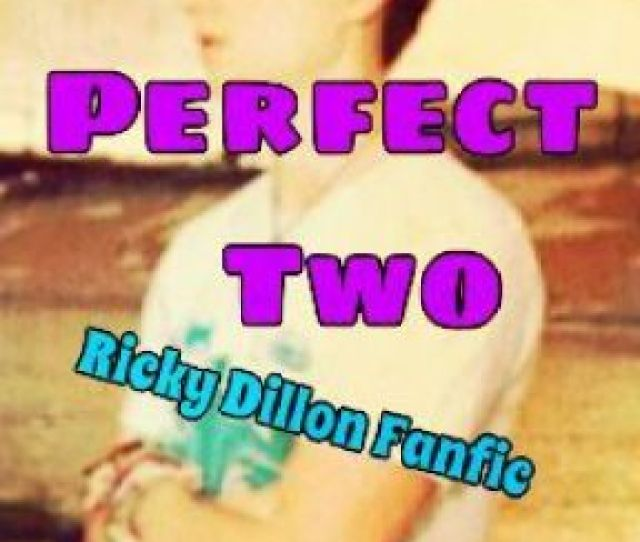 Perfect Two Ricky Dillon Fanfic