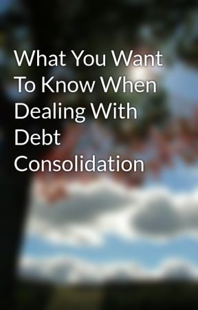 What You Want To Know When Dealing With Debt Consolidation