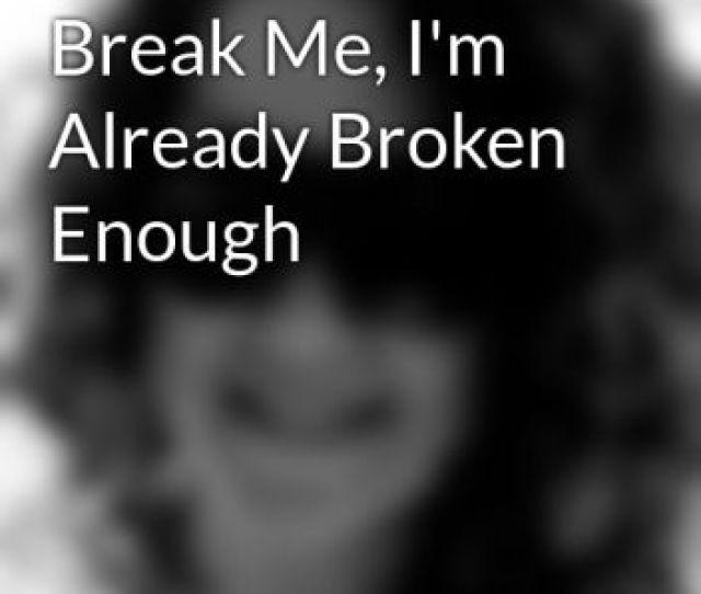 Please Dont Break Me Im Already Broken Enough
