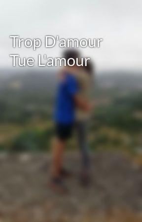 Trop D Amour Tue L Amour : amour, D'amour, L'amour, Chapter, Wattpad