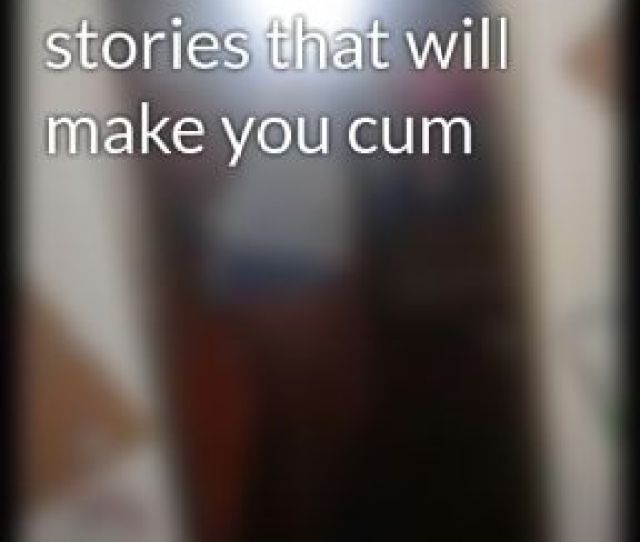 Short Sex Stories That Will Make You Cum