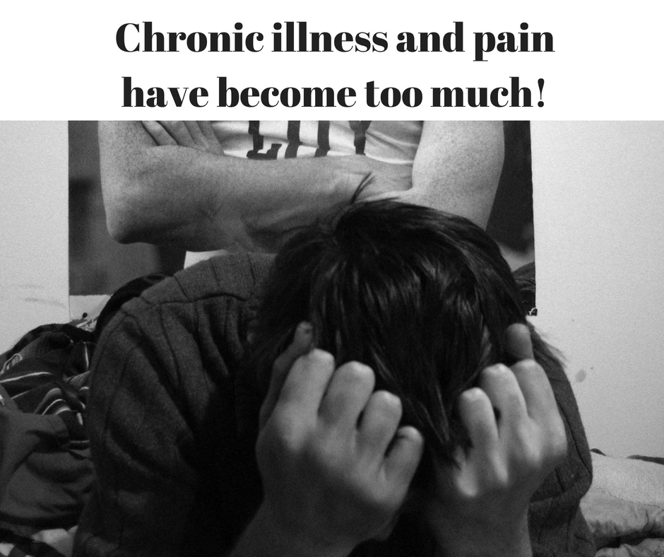 Chronic illness and pain have become too much!
