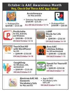 October is AAC Awareness Month Hey, Check Out These AAC App Sales! • Assistiveware: for Mac and iOS all ON SALE October 12-16 o Proloquo2Govwas $249.00 –sale price $125.00 o Proloquo4Text was $119.99 –sale price $60.00 o Gateway Vocabulary set was $149.99 – sale price $75.00 • Predictable: for iOS Android, and Windows. Was $159.00 –sale price $130.00 ON SALE October 12-16 • LAMP Words For Life: for iOS. Was $299.99 –sale price $150.00 ON SALE October 14-18 • TouchChat HD with WordPower: for iOS. Was $299.99 – sale price $150.00 ON SALE October 14-18 • Avaz AAC Lifetime Edition: for iOS and Android. Was $199.99– sale price $100.00 ON SALE October 1-15 • CoughDrop: for Windows, iOS, and Android. Was $249.99– sale price $125.00 ON SALE October 5-9 • Speak For Yourself!: for iOS was $299.99– sale price$150.00 on sale October 1-8 • Alexicom AAC All Elements Vocabulary Sets: for Mac and iOS. o App is FREE o Vocabulary sets 50% off ON SALE October 11-18